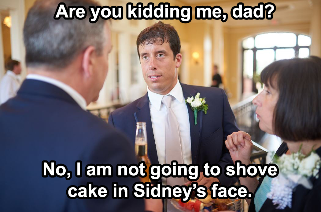 Don't worry, no cake was ever shoved in anyone's face. And let me save his reputation...my dad never suggested it.